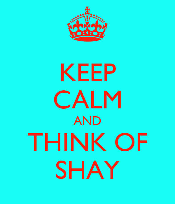 KEEP CALM AND THINK OF SHAY