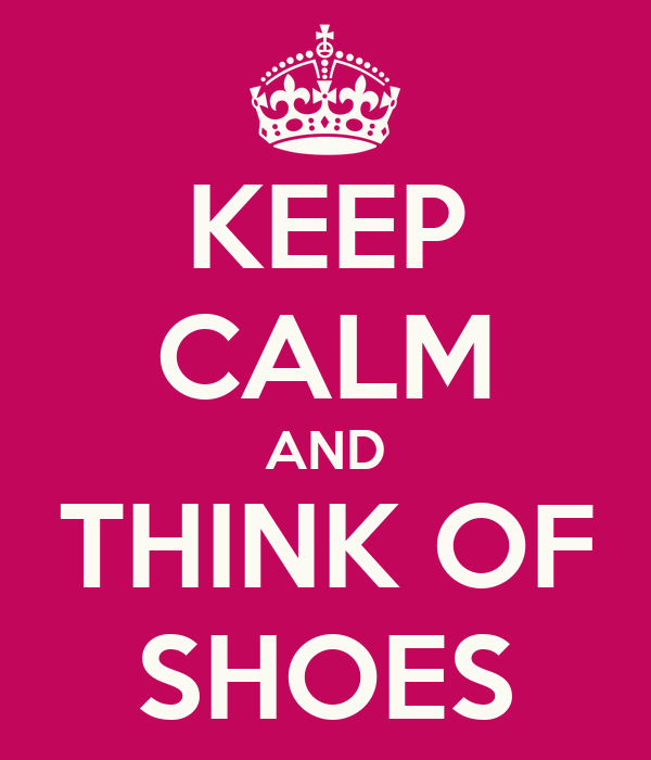 KEEP CALM AND THINK OF SHOES