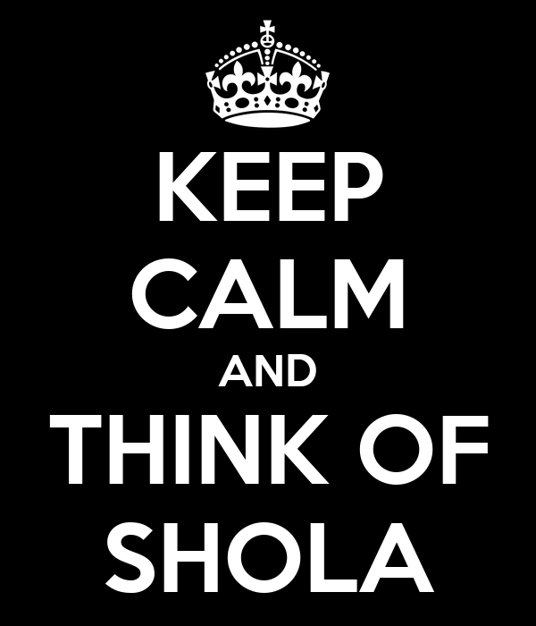 KEEP CALM AND THINK OF SHOLA