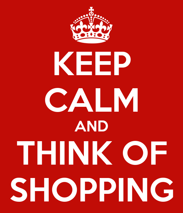 KEEP CALM AND THINK OF SHOPPING