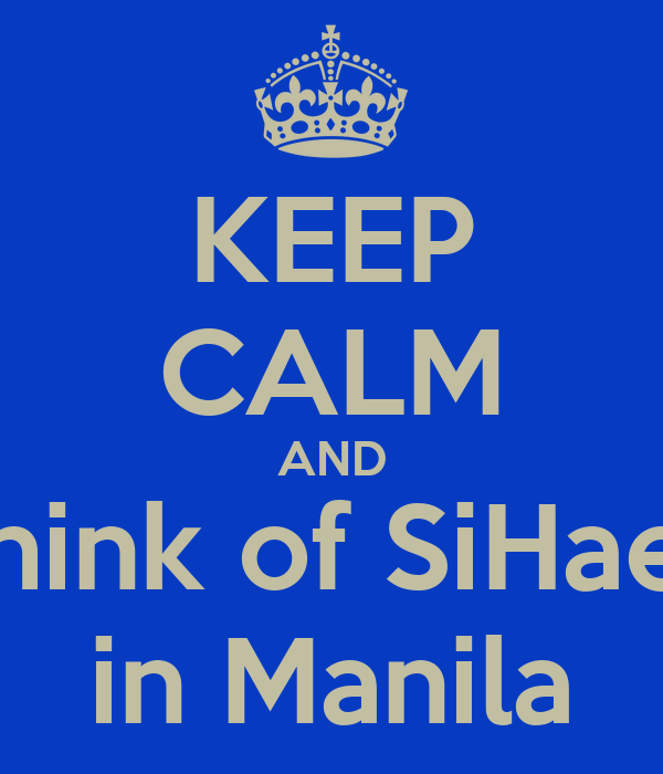 KEEP CALM AND think of SiHae  in Manila