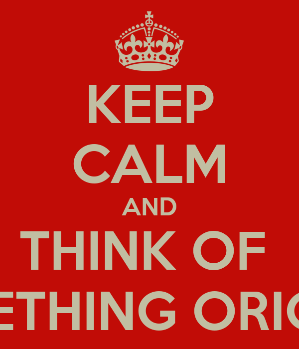 KEEP CALM AND THINK OF   SOMETHING ORIGINAL