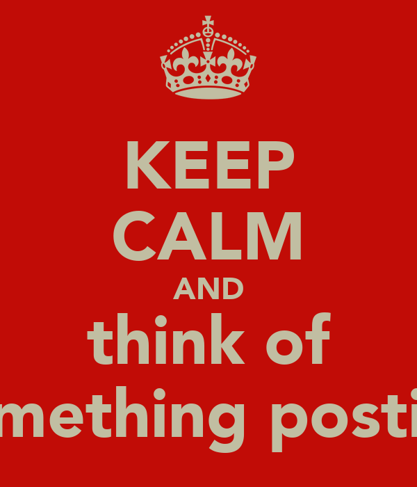 KEEP CALM AND think of something postive