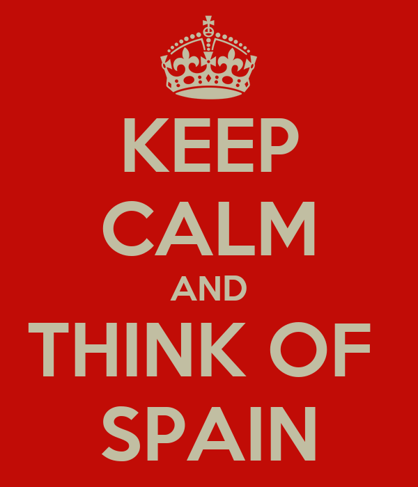 KEEP CALM AND THINK OF  SPAIN