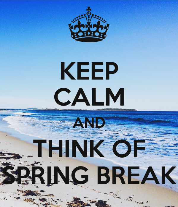 KEEP CALM AND THINK OF SPRING BREAK