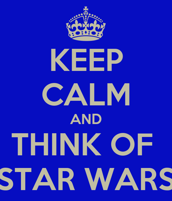 KEEP CALM AND THINK OF  STAR WARS