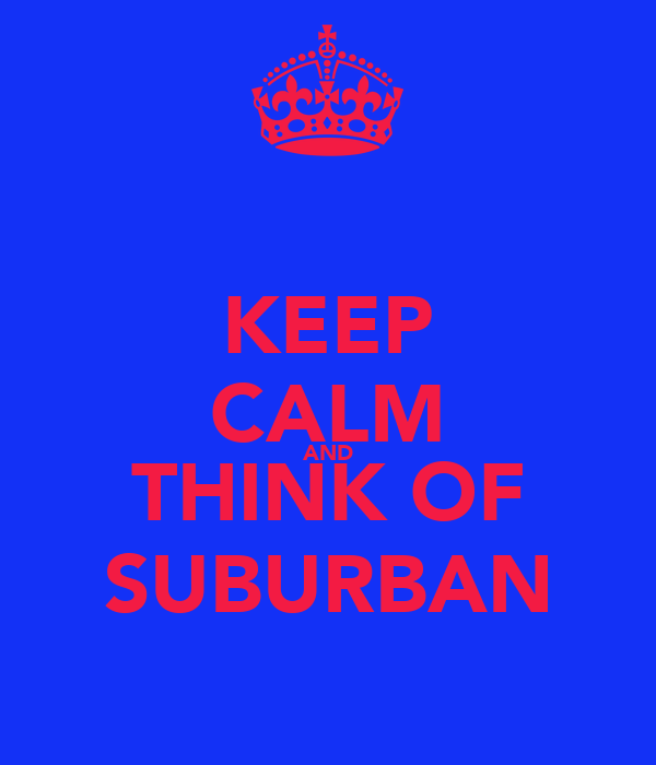 KEEP CALM AND THINK OF SUBURBAN