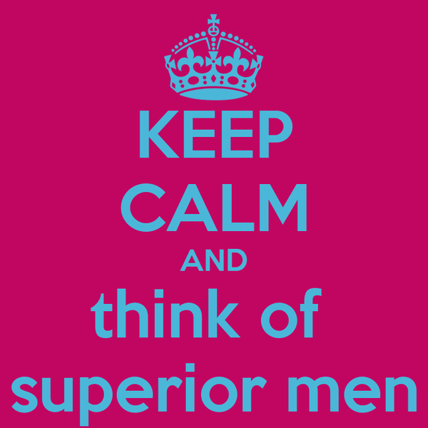KEEP CALM AND think of  superior men