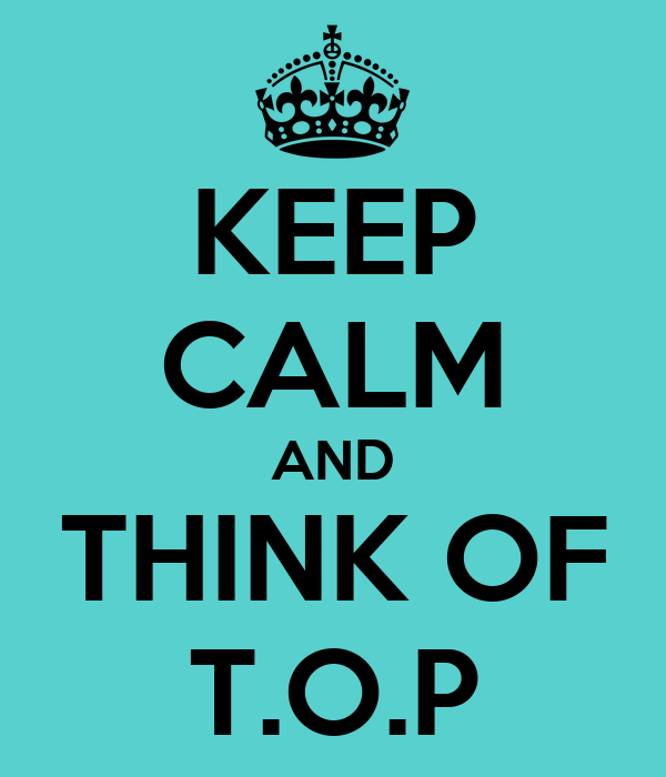 KEEP CALM AND THINK OF T.O.P