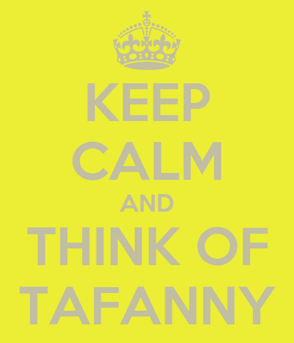 KEEP CALM AND THINK OF  TAFANNY