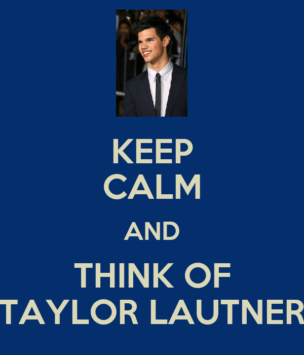 KEEP CALM AND THINK OF TAYLOR LAUTNER