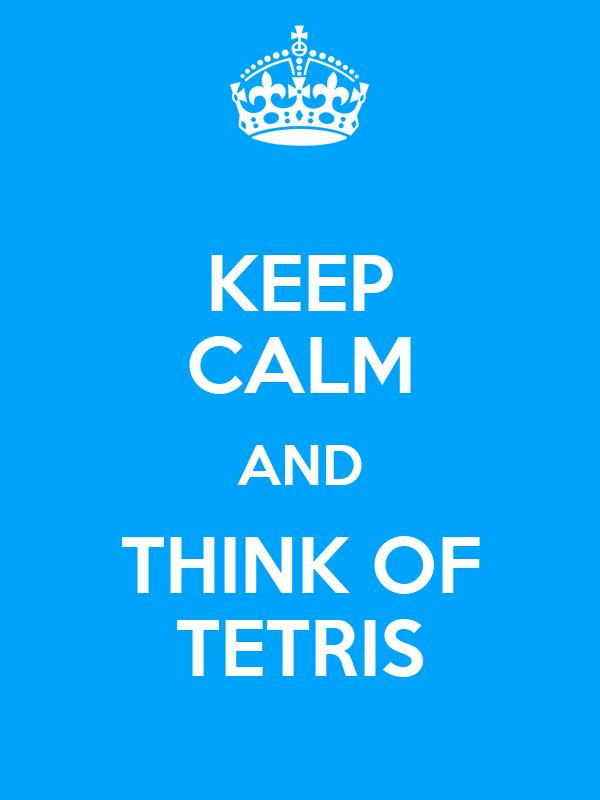 KEEP CALM AND THINK OF TETRIS