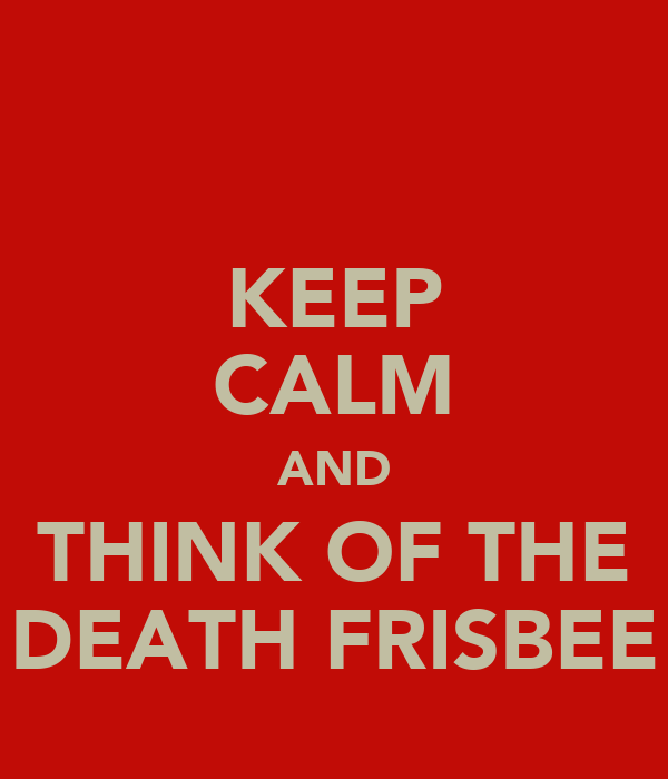KEEP CALM AND THINK OF THE DEATH FRISBEE