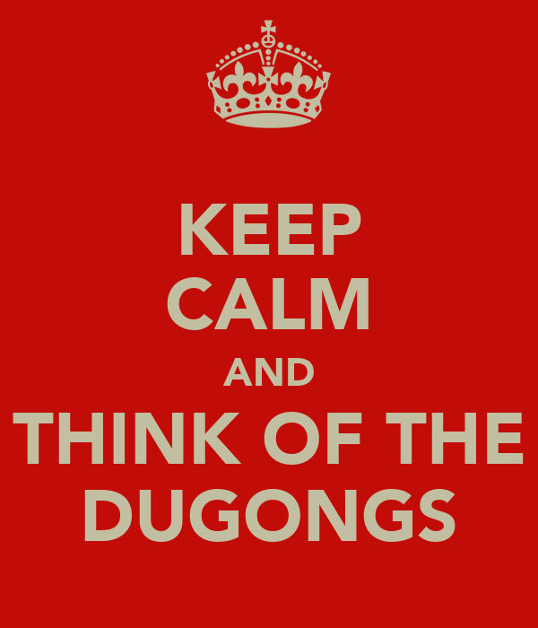 KEEP CALM AND THINK OF THE DUGONGS