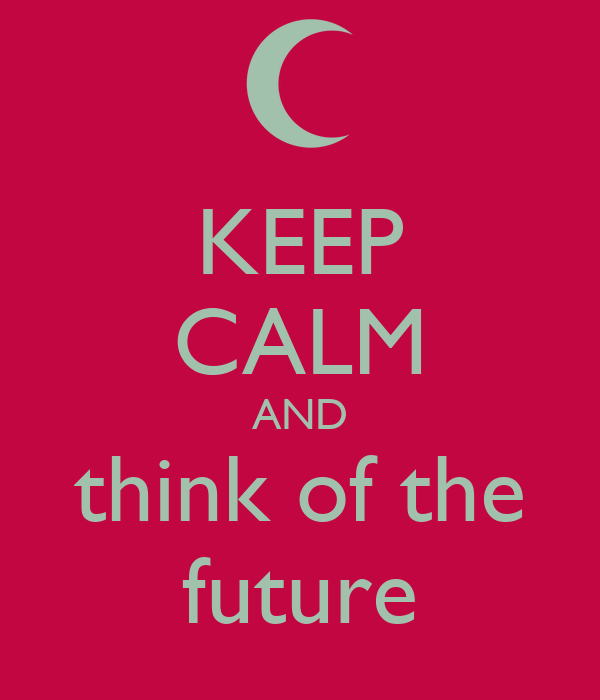 KEEP CALM AND think of the future
