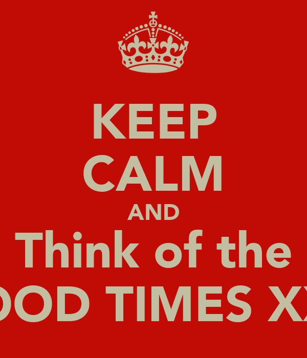 KEEP CALM AND Think of the GOOD TIMES XXX