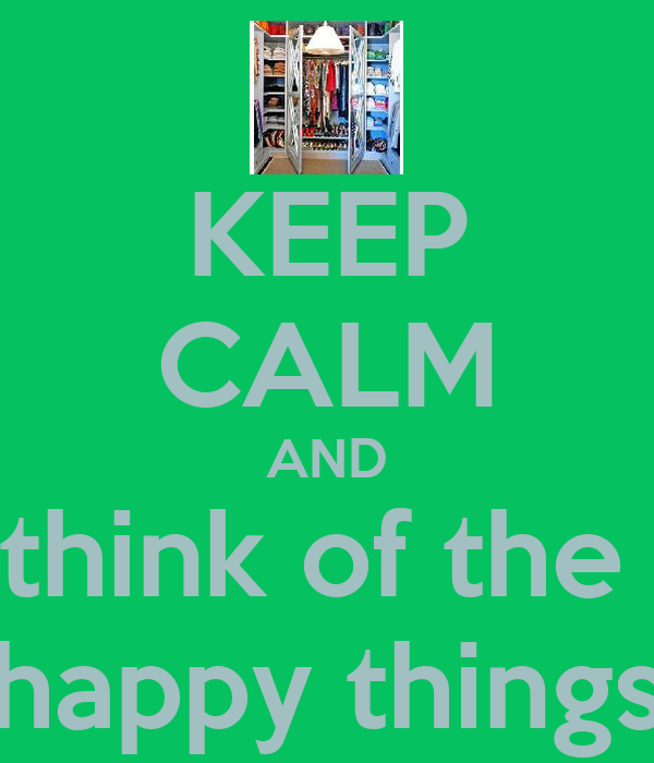 KEEP CALM AND think of the  happy things