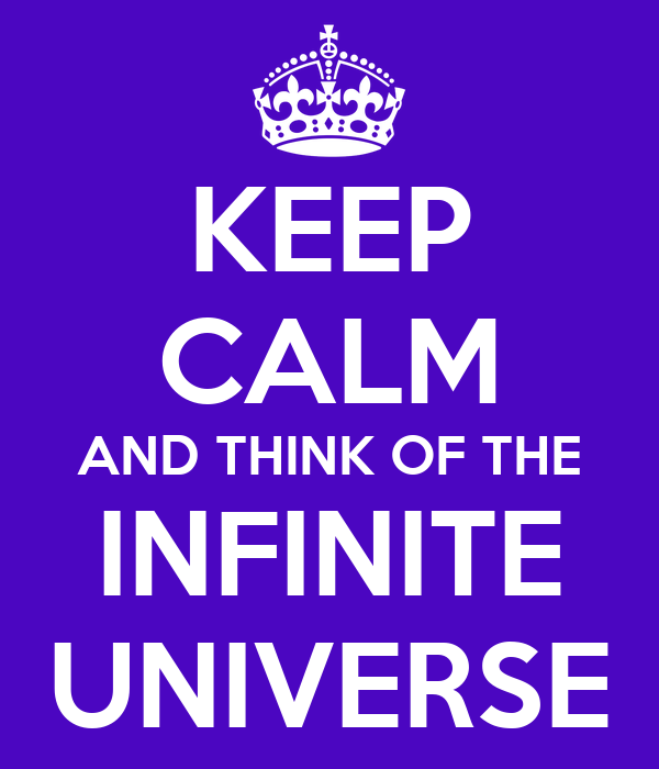 KEEP CALM AND THINK OF THE INFINITE UNIVERSE