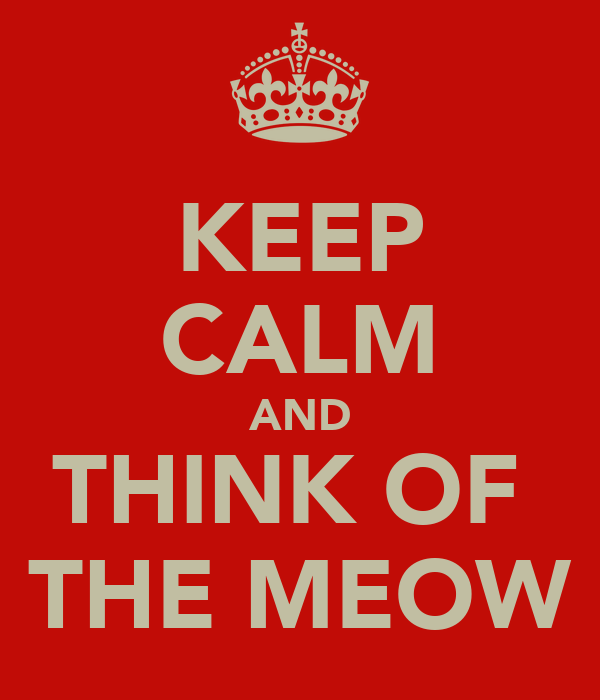 KEEP CALM AND THINK OF  THE MEOW