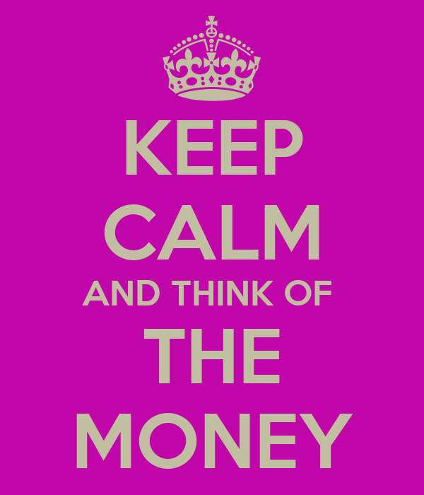 KEEP CALM AND THINK OF  THE MONEY
