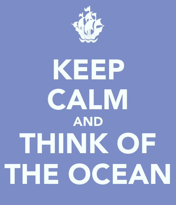 KEEP CALM AND THINK OF THE OCEAN