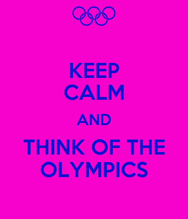 KEEP CALM AND THINK OF THE OLYMPICS