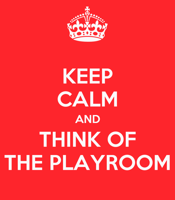 KEEP CALM AND THINK OF THE PLAYROOM
