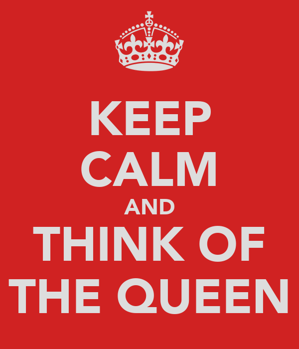 KEEP CALM AND THINK OF THE QUEEN