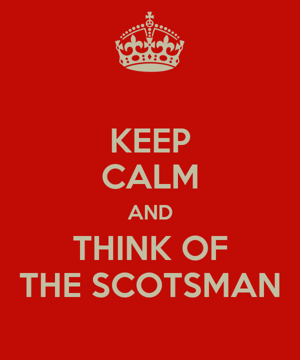 KEEP CALM AND THINK OF THE SCOTSMAN