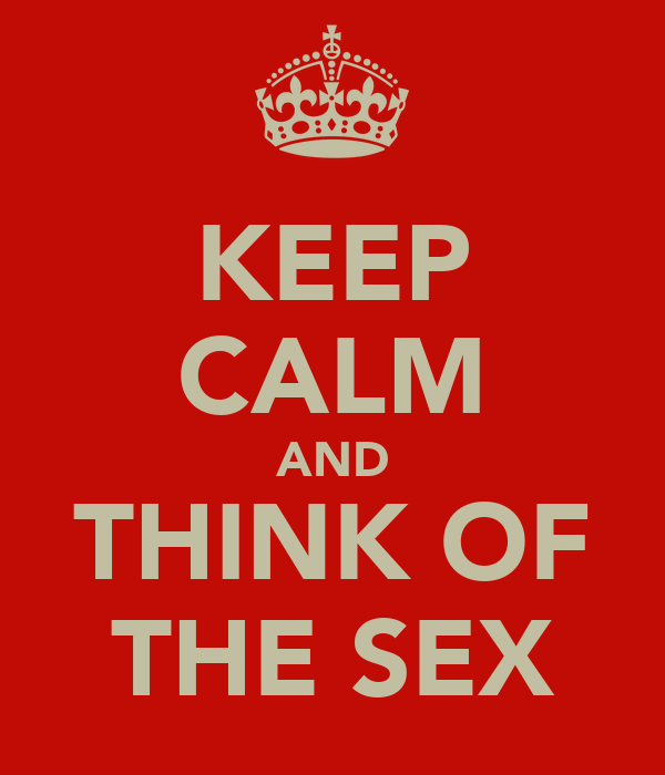 KEEP CALM AND THINK OF THE SEX