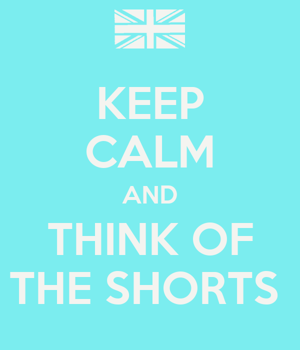 KEEP CALM AND THINK OF THE SHORTS