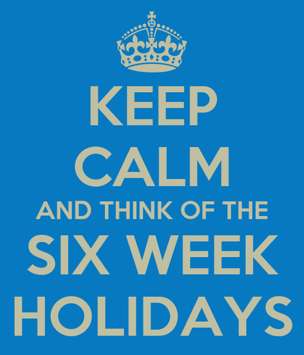 KEEP CALM AND THINK OF THE SIX WEEK HOLIDAYS