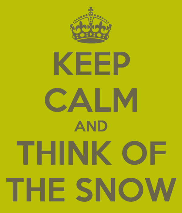KEEP CALM AND THINK OF THE SNOW