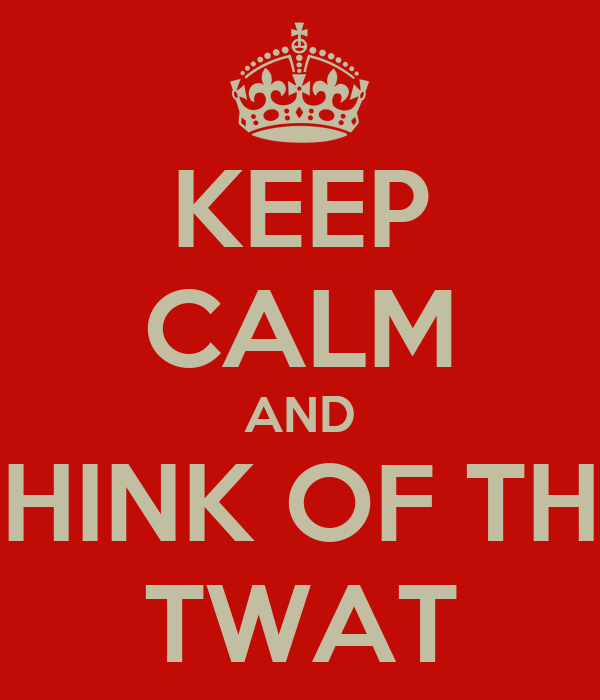 KEEP CALM AND THINK OF THE TWAT