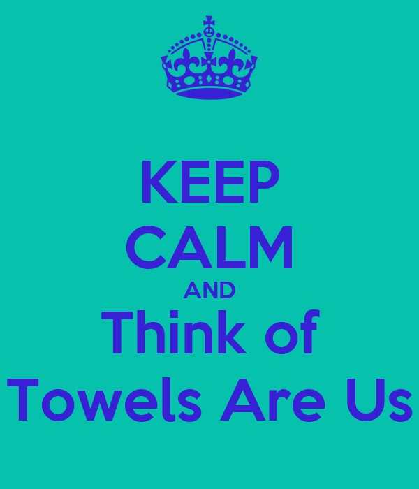 KEEP CALM AND Think of Towels Are Us