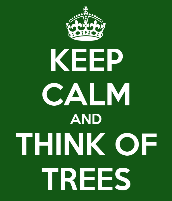 KEEP CALM AND THINK OF TREES