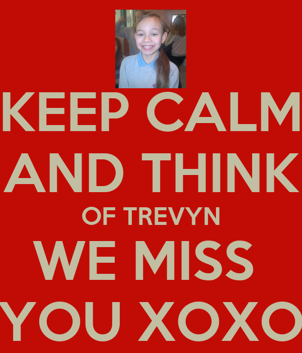 KEEP CALM AND THINK OF TREVYN WE MISS  YOU XOXO