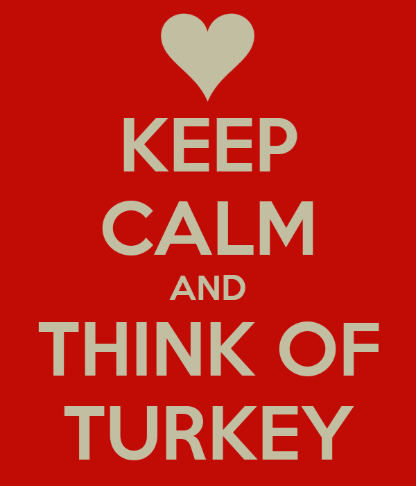 KEEP CALM AND THINK OF TURKEY