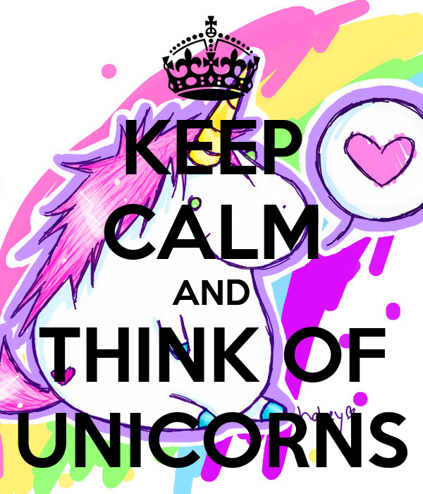 KEEP CALM AND THINK OF UNICORNS