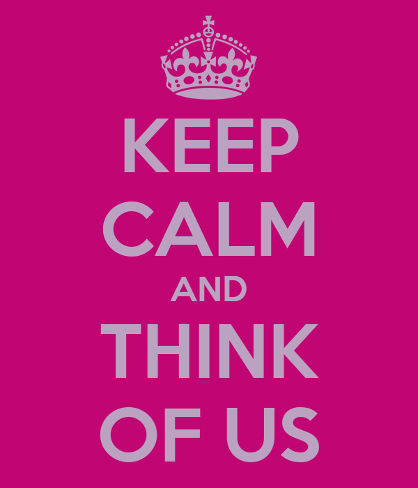 KEEP CALM AND THINK OF US