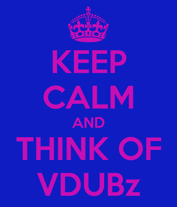 KEEP CALM AND THINK OF VDUBz