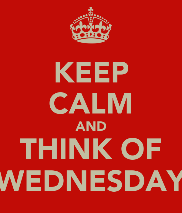 KEEP CALM AND THINK OF WEDNESDAY