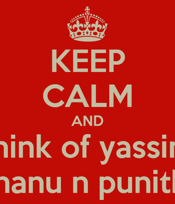 KEEP CALM AND think of yassin   shanu n punitha
