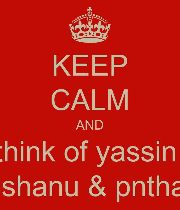 KEEP CALM AND think of yassin   shanu & pntha