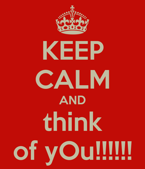 KEEP CALM AND think of yOu!!!!!!