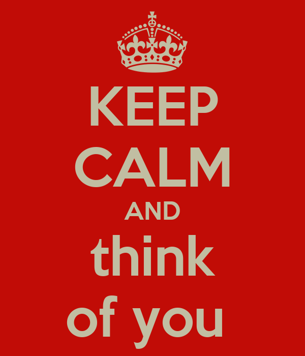 KEEP CALM AND think of you