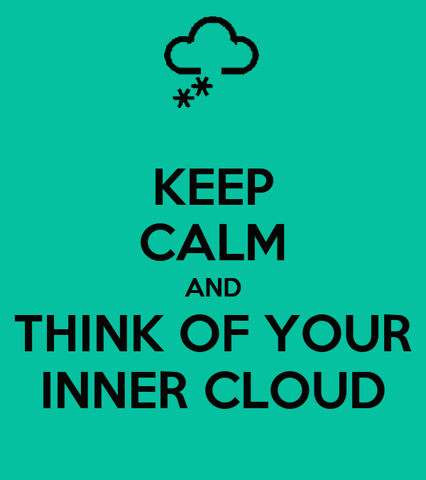 KEEP CALM AND THINK OF YOUR INNER CLOUD