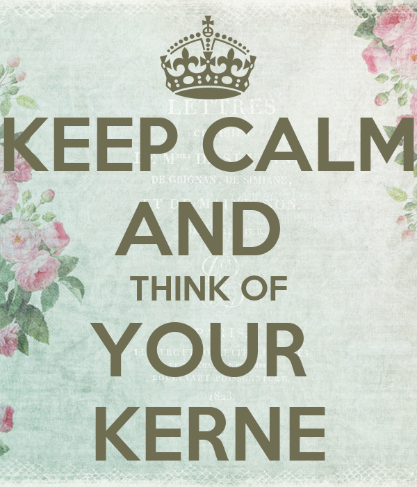 KEEP CALM AND  THINK OF YOUR  KERNE