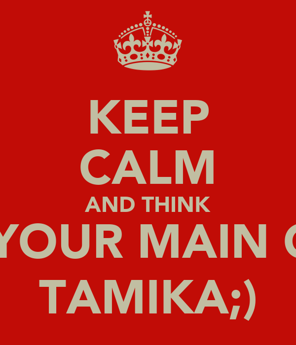KEEP CALM AND THINK OF YOUR MAIN GIRL TAMIKA;)