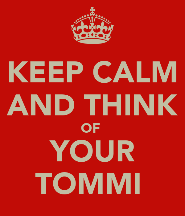 KEEP CALM AND THINK OF  YOUR TOMMI